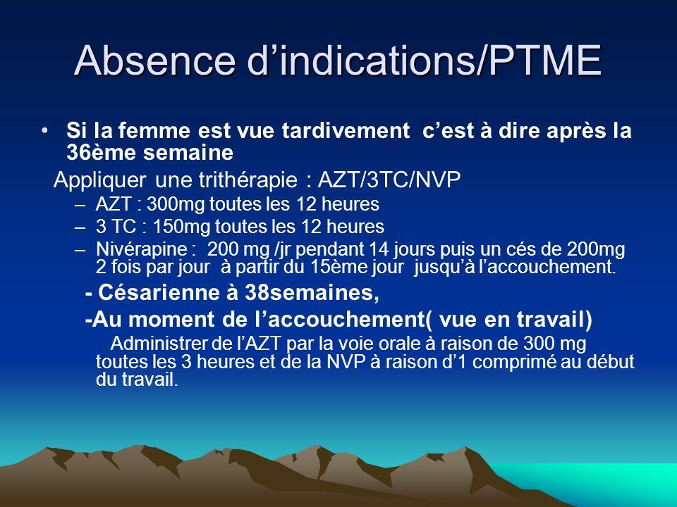 Absence dindications/PTME Si la femme est vue tardivement cest à dire après la 36ème semaine Appliquer une trithérapie : AZT/3TC/NVP –AZT : 300mg tout