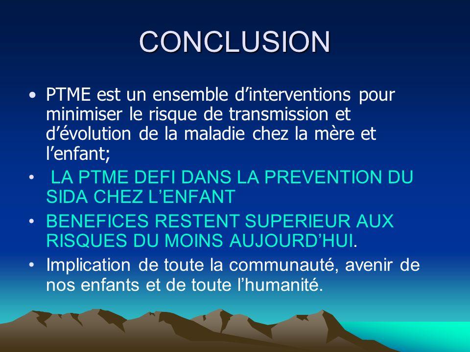 CONCLUSION PTME est un ensemble dinterventions pour minimiser le risque de transmission et dévolution de la maladie chez la mère et lenfant; LA PTME D