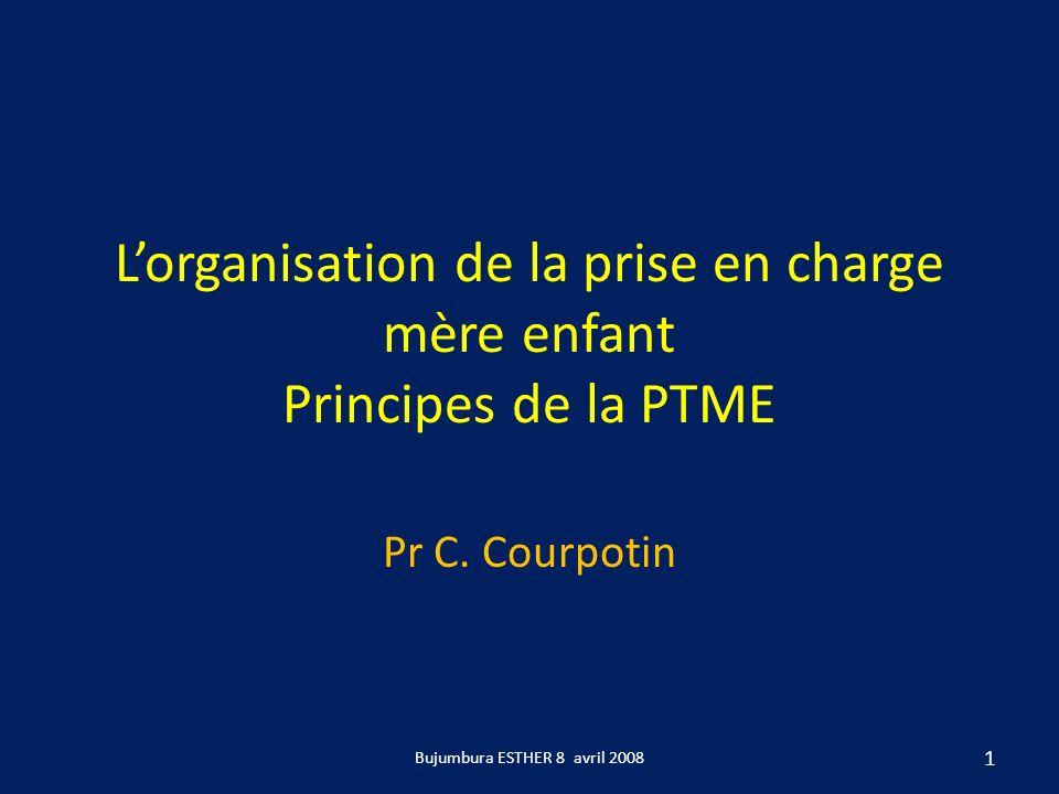 Lorganisation de la prise en charge mère enfant Principes de la PTME Pr C. Courpotin 1 Bujumbura ESTHER 8 avril 2008