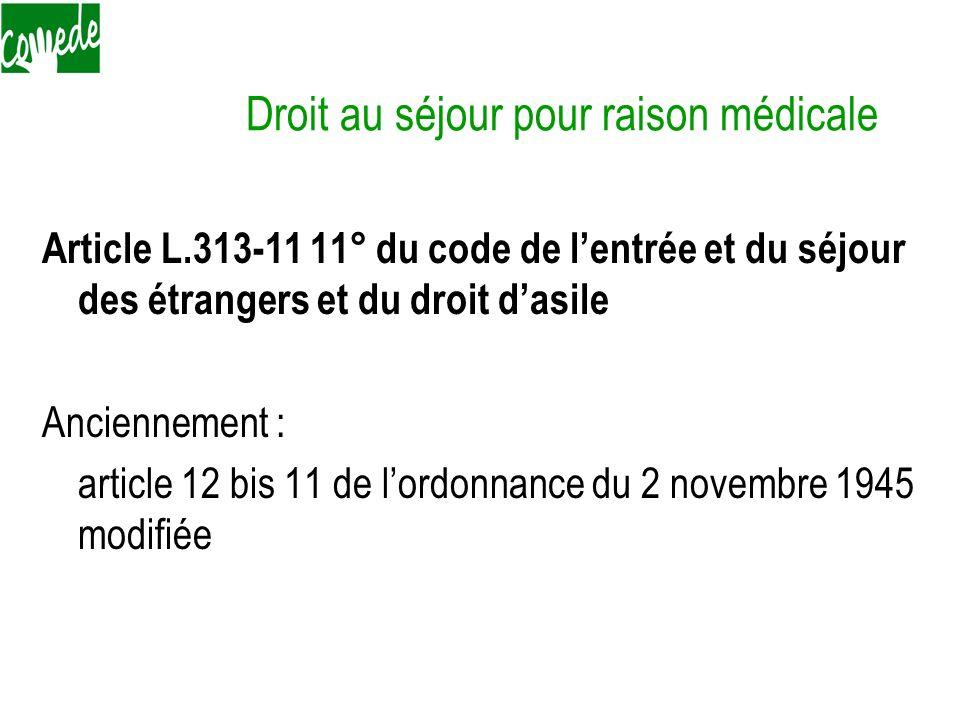 Droit au séjour pour raison médicale Article L.313-11 11° du code de lentrée et du séjour des étrangers et du droit dasile Anciennement : article 12 b