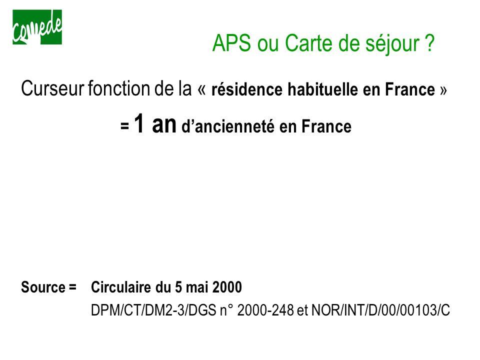APS ou Carte de séjour ? Curseur fonction de la « résidence habituelle en France » = 1 an dancienneté en France Source =Circulaire du 5 mai 2000 DPM/C