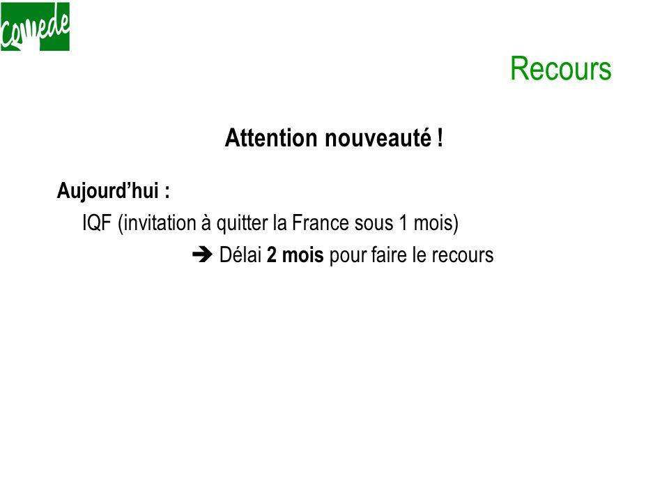 Recours Attention nouveauté ! Aujourdhui : IQF (invitation à quitter la France sous 1 mois) Délai 2 mois pour faire le recours Demain : OQTF ( Obligat