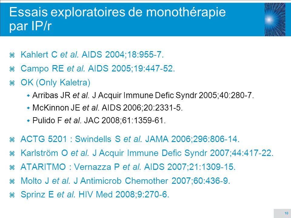 10 Essais exploratoires de monothérapie par IP/r z Kahlert C et al. AIDS 2004;18:955-7. z Campo RE et al. AIDS 2005;19:447-52. z OK (Only Kaletra) Arr