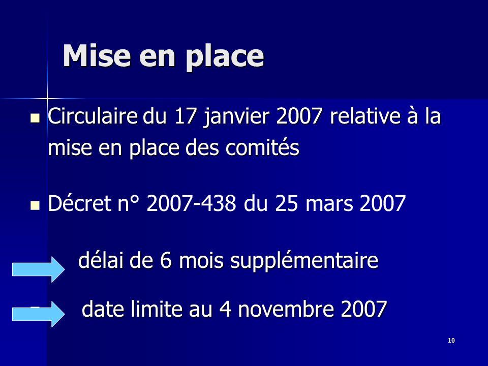 10 Mise en place Circulaire du 17 janvier 2007 relative à la mise en place des comités Circulaire du 17 janvier 2007 relative à la mise en place des comités délai de 6 mois supplémentaire Décret n° 2007-438 du 25 mars 2007 délai de 6 mois supplémentaire date limite au 4 novembre 2007 date limite au 4 novembre 2007