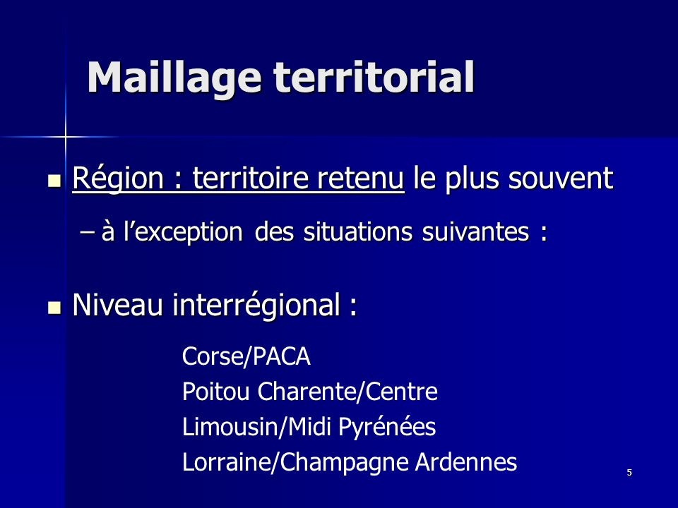 5 Maillage territorial Région : territoire retenu le plus souvent Région : territoire retenu le plus souvent –à lexception des situations suivantes : Niveau interrégional : Niveau interrégional : Corse/PACA Poitou Charente/Centre Limousin/Midi Pyrénées Lorraine/Champagne Ardennes