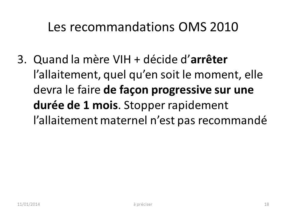 Les recommandations OMS 2010 3.Quand la mère VIH + décide darrêter lallaitement, quel quen soit le moment, elle devra le faire de façon progressive su