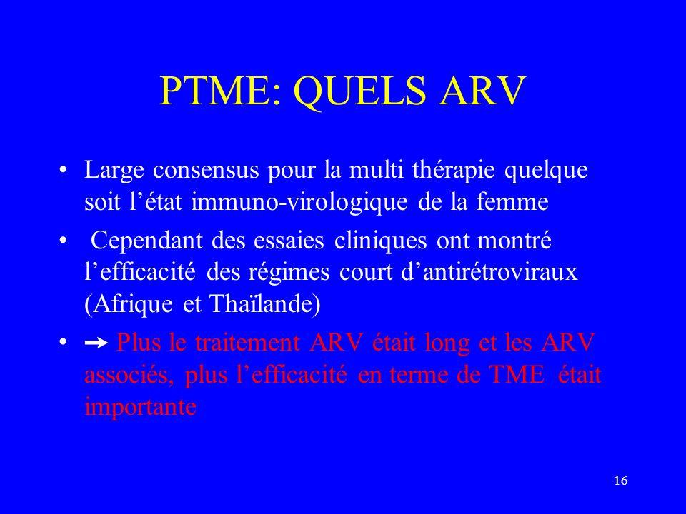 16 PTME: QUELS ARV Large consensus pour la multi thérapie quelque soit létat immuno-virologique de la femme Cependant des essaies cliniques ont montré