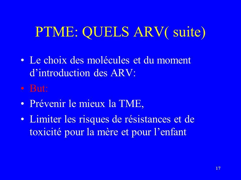 17 PTME: QUELS ARV( suite) Le choix des molécules et du moment dintroduction des ARV: But: Prévenir le mieux la TME, Limiter les risques de résistance