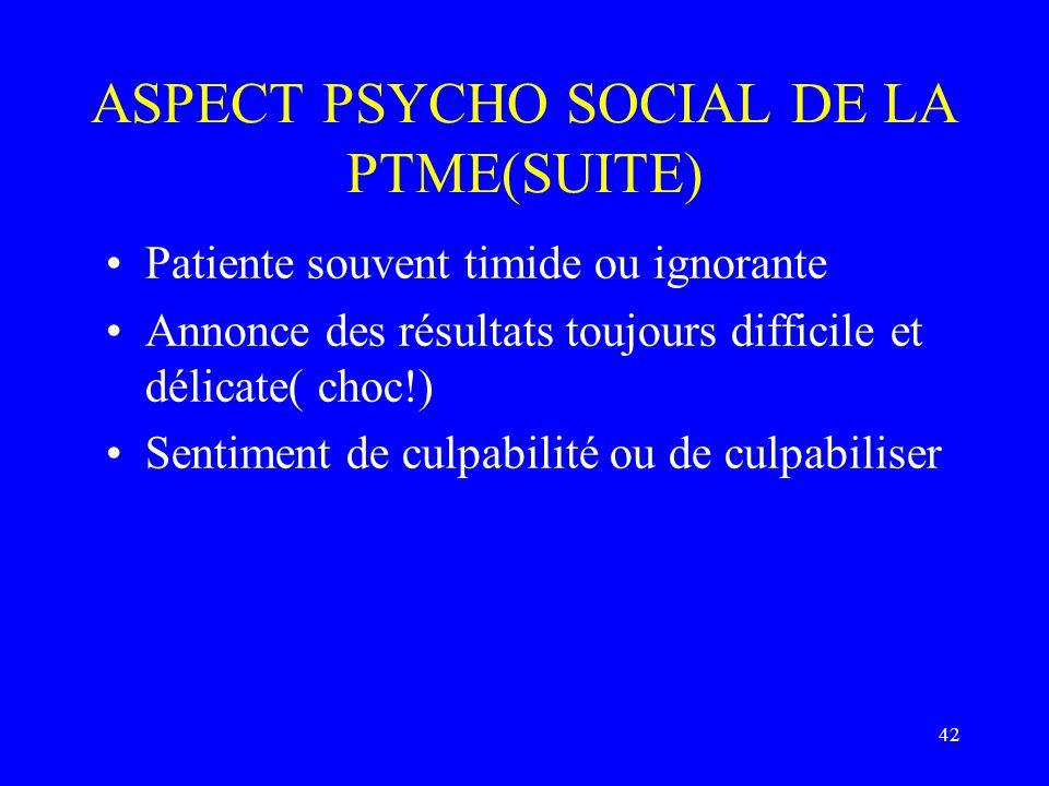 42 ASPECT PSYCHO SOCIAL DE LA PTME(SUITE) Patiente souvent timide ou ignorante Annonce des résultats toujours difficile et délicate( choc!) Sentiment