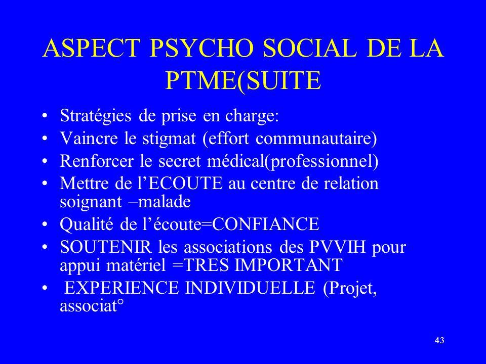 43 ASPECT PSYCHO SOCIAL DE LA PTME(SUITE Stratégies de prise en charge: Vaincre le stigmat (effort communautaire) Renforcer le secret médical(professi