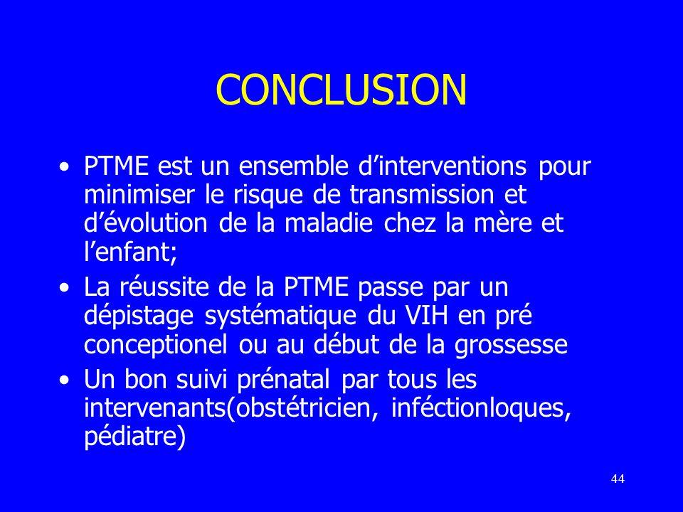 44 CONCLUSION PTME est un ensemble dinterventions pour minimiser le risque de transmission et dévolution de la maladie chez la mère et lenfant; La réu