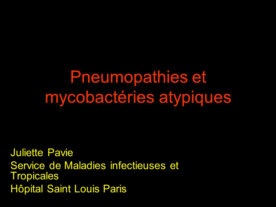 Pneumopathies et mycobactéries atypiques Juliette Pavie Service de Maladies infectieuses et Tropicales Hôpital Saint Louis Paris