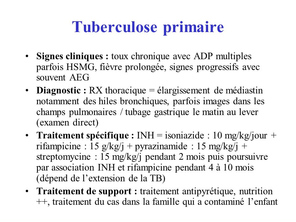Tuberculose primaire Signes cliniques : toux chronique avec ADP multiples parfois HSMG, fièvre prolongée, signes progressifs avec souvent AEG Diagnostic : RX thoracique = élargissement de médiastin notamment des hiles bronchiques, parfois images dans les champs pulmonaires / tubage gastrique le matin au lever (examen direct) Traitement spécifique : INH = isoniazide : 10 mg/kg/jour + rifampicine : 15 g/kg/j + pyrazinamide : 15 mg/kg/j + streptomycine : 15 mg/kg/j pendant 2 mois puis poursuivre par association INH et rifampicine pendant 4 à 10 mois (dépend de lextension de la TB) Traitement de support : traitement antipyrétique, nutrition ++, traitement du cas dans la famille qui a contaminé lenfant