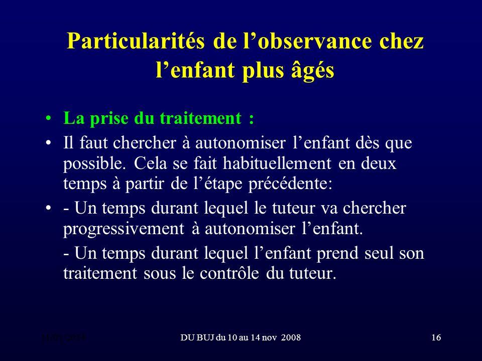 DU BUJ du 10 au 14 nov 200816 Particularités de lobservance chez lenfant plus âgés La prise du traitement : Il faut chercher à autonomiser lenfant dès que possible.