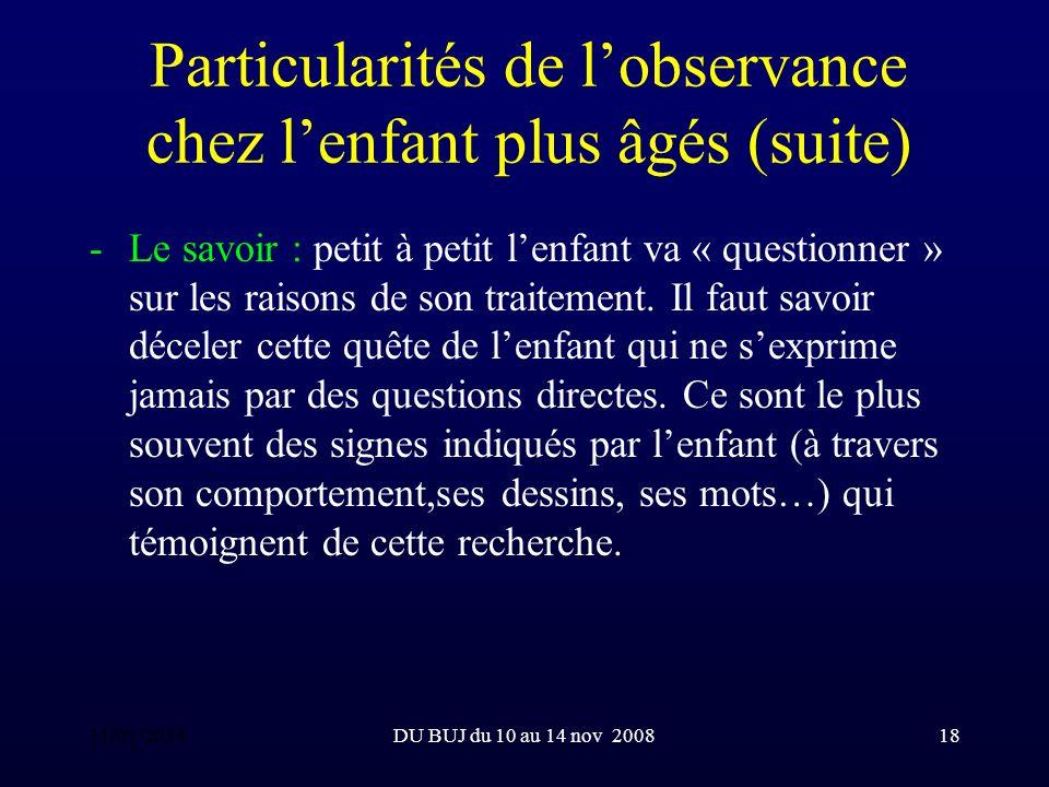DU BUJ du 10 au 14 nov 200818 Particularités de lobservance chez lenfant plus âgés (suite) -Le savoir : petit à petit lenfant va « questionner » sur les raisons de son traitement.