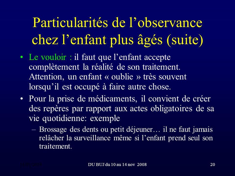 DU BUJ du 10 au 14 nov 200820 Particularités de lobservance chez lenfant plus âgés (suite) Le vouloir : il faut que lenfant accepte complètement la réalité de son traitement.