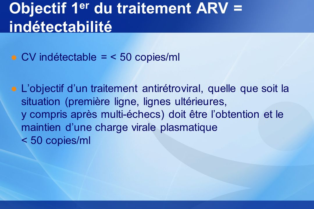 Objectif 1 er du traitement ARV = indétectabilité CV indétectable = < 50 copies/ml Lobjectif dun traitement antirétroviral, quelle que soit la situati