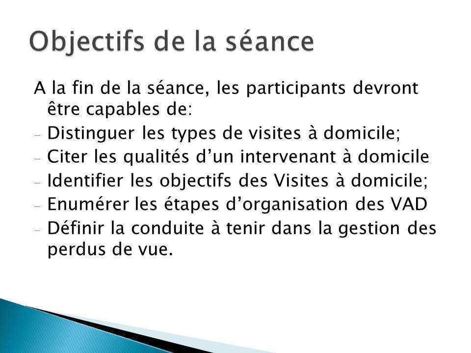 A la fin de la séance, les participants devront être capables de: - Distinguer les types de visites à domicile; - Citer les qualités dun intervenant à