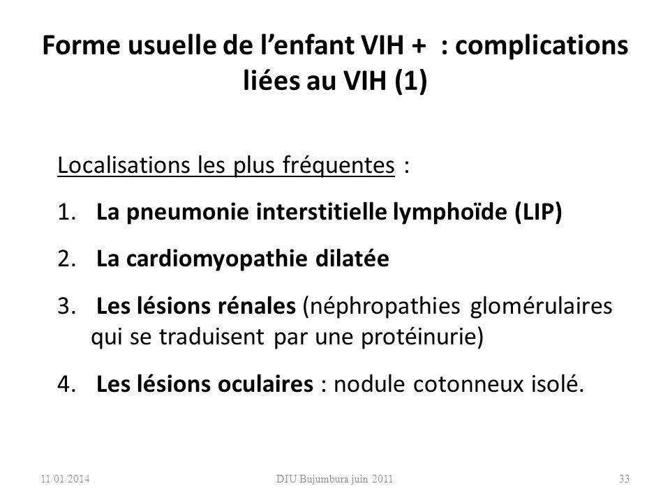 DIU Bujumbura juin 201133 Forme usuelle de lenfant VIH + : complications liées au VIH (1) Localisations les plus fréquentes : 1. La pneumonie intersti