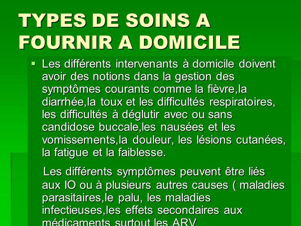 TYPES DE SOINS A FOURNIR A DOMICILE Les différents intervenants à domicile doivent avoir des notions dans la gestion des symptômes courants comme la f