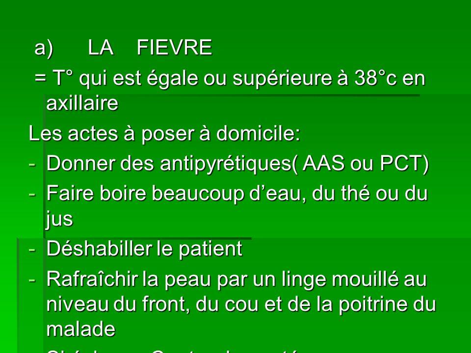a) LA FIEVRE a) LA FIEVRE = T° qui est égale ou supérieure à 38°c en axillaire = T° qui est égale ou supérieure à 38°c en axillaire Les actes à poser