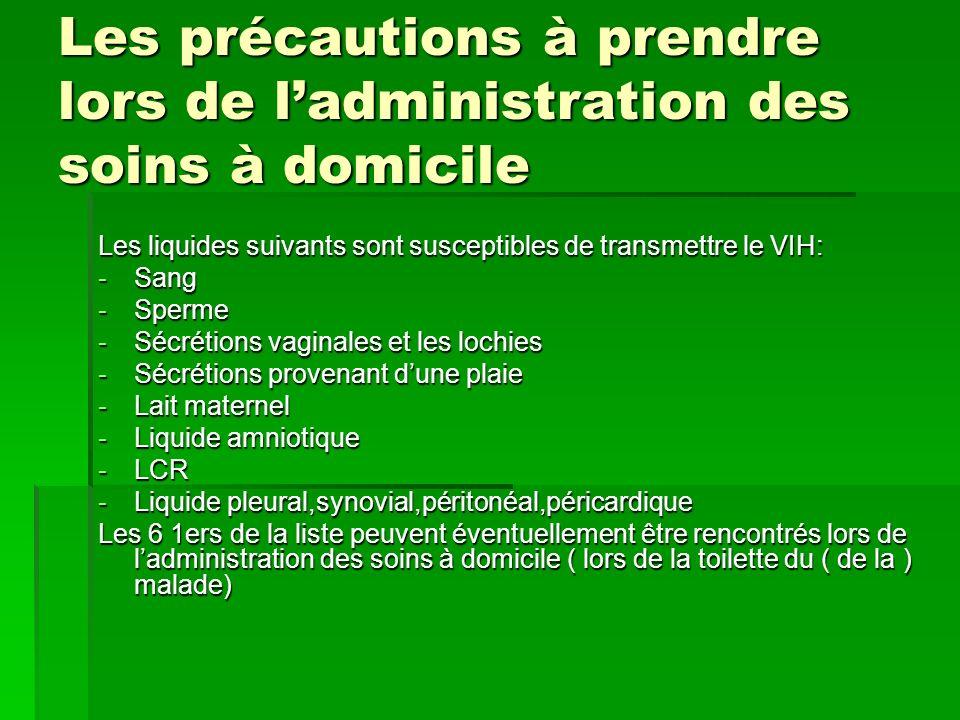 Les précautions à prendre lors de ladministration des soins à domicile Les liquides suivants sont susceptibles de transmettre le VIH: -Sang -Sperme -S