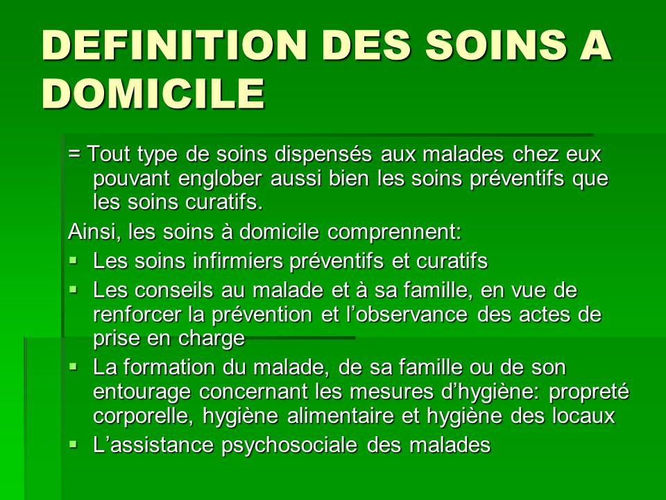 DEFINITION DES SOINS A DOMICILE = Tout type de soins dispensés aux malades chez eux pouvant englober aussi bien les soins préventifs que les soins cur