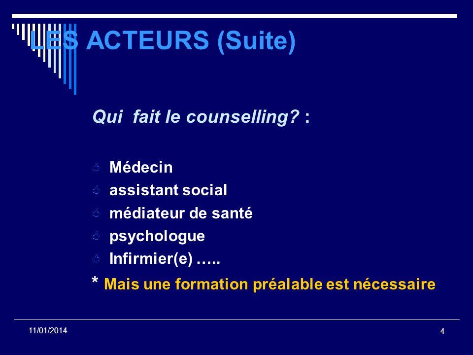 4 11/01/2014 LES ACTEURS (Suite) Qui fait le counselling? : Médecin assistant social médiateur de santé psychologue Infirmier(e) ….. * Mais une format