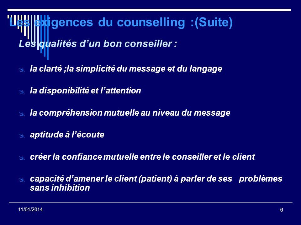 6 11/01/2014 Les exigences du counselling :(Suite) Les qualités dun bon conseiller : la clarté ;la simplicité du message et du langage la disponibilit