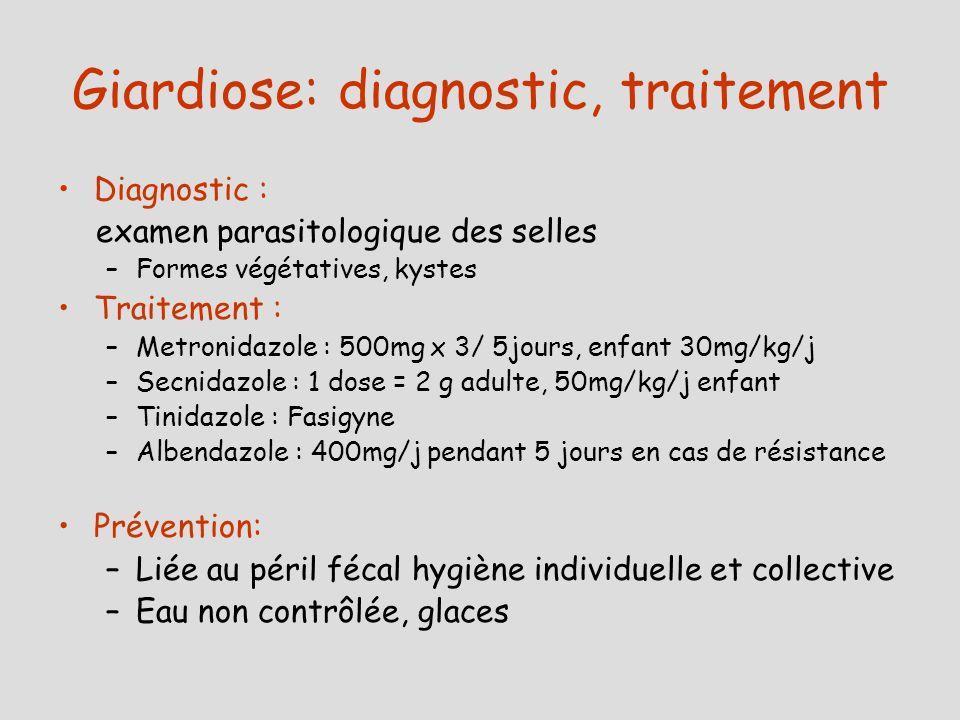 Giardiose: diagnostic, traitement Diagnostic : examen parasitologique des selles –Formes végétatives, kystes Traitement : –Metronidazole : 500mg x 3/