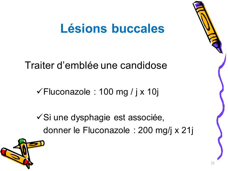 Lésions buccales Traiter demblée une candidose Fluconazole : 100 mg / j x 10j Si une dysphagie est associée, donner le Fluconazole : 200 mg/j x 21j 20