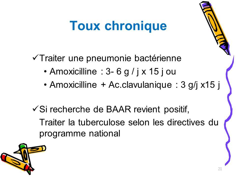 Toux chronique Traiter une pneumonie bactérienne Amoxicilline : 3- 6 g / j x 15 j ou Amoxicilline + Ac.clavulanique : 3 g/j x15 j Si recherche de BAAR