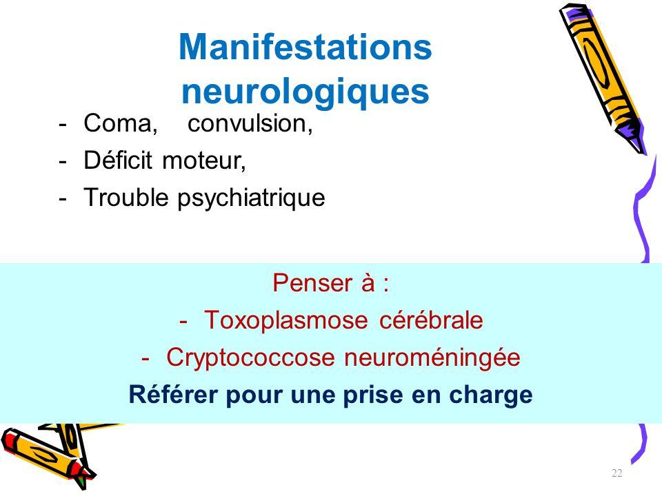 Manifestations neurologiques Penser à : -Toxoplasmose cérébrale -Cryptococcose neuroméningée Référer pour une prise en charge 22 -Coma, convulsion, -D