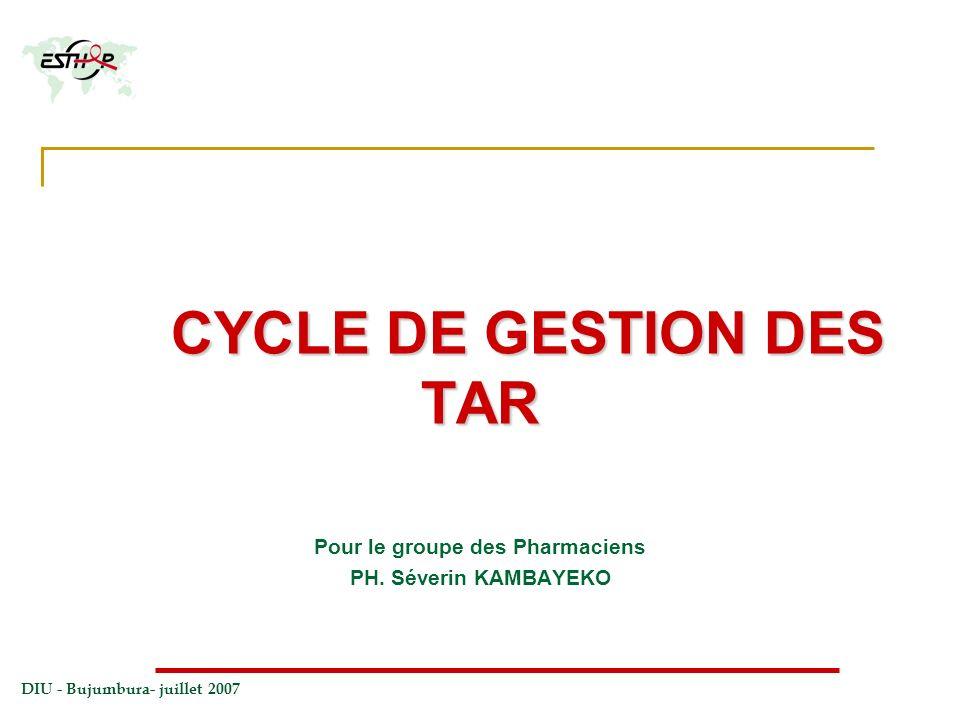 DIU - Bujumbura- juillet 2007 CYCLE DE GESTION DES TAR Pour le groupe des Pharmaciens PH. Séverin KAMBAYEKO