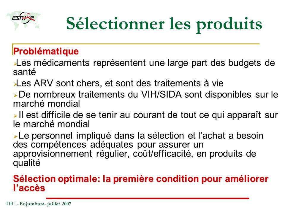 DIU - Bujumbura- juillet 2007 Sélectionner les produits Problématique Les médicaments représentent une large part des budgets de santé Les ARV sont ch
