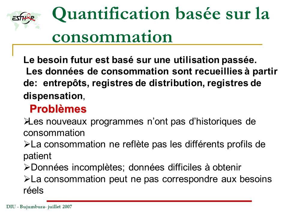 DIU - Bujumbura- juillet 2007 Quantification basée sur la consommation Le besoin futur est basé sur une utilisation passée. Les données de consommatio