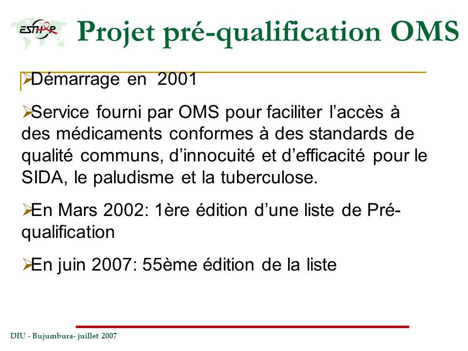 DIU - Bujumbura- juillet 2007 Projet pré-qualification OMS Démarrage en 2001 Service fourni par OMS pour faciliter laccès à des médicaments conformes