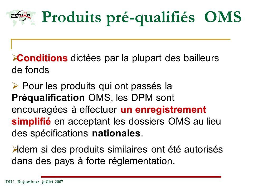 DIU - Bujumbura- juillet 2007 Produits pré-qualifiés OMS Conditions Conditions dictées par la plupart des bailleurs de fonds un enregistrement simplif