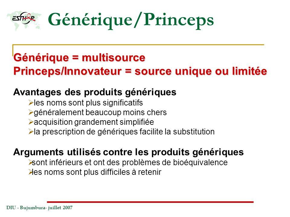 DIU - Bujumbura- juillet 2007 Générique/Princeps Générique = multisource Princeps/Innovateur = source unique ou limitée Avantages des produits génériq
