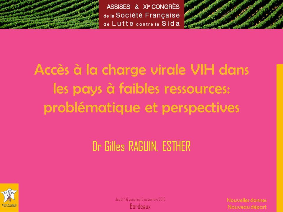 Jeudi 4 & vendredi 5 novembre 2010 Bordeaux Nouvelles donnes Nouveau départ Accès à la charge virale VIH dans les pays à faibles ressources: problémat
