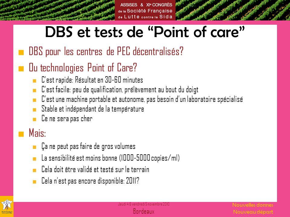Jeudi 4 & vendredi 5 novembre 2010 Bordeaux Nouvelles donnes Nouveau départ DBS et tests de Point of care DBS pour les centres de PEC décentralisés? O