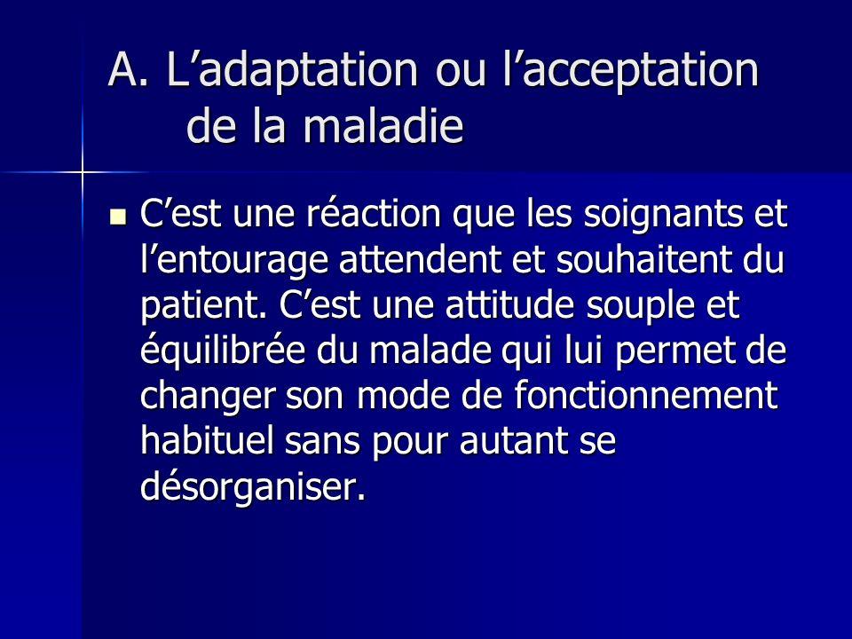 3. LES ATTITUDES DU MALADE Face aux traumatismes de la maladie nous retenons les attitudes réactionnelles suivantes : ladaptation ou lacceptation de l
