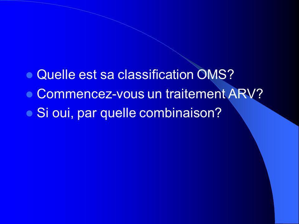 Quelle est sa classification OMS? Commencez-vous un traitement ARV? Si oui, par quelle combinaison?