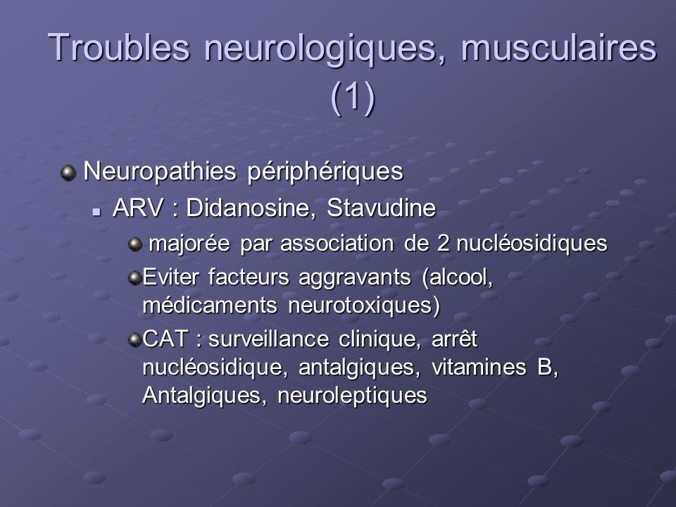 Troubles neurologiques, musculaires (1) Neuropathies périphériques ARV : Didanosine, Stavudine ARV : Didanosine, Stavudine majorée par association de