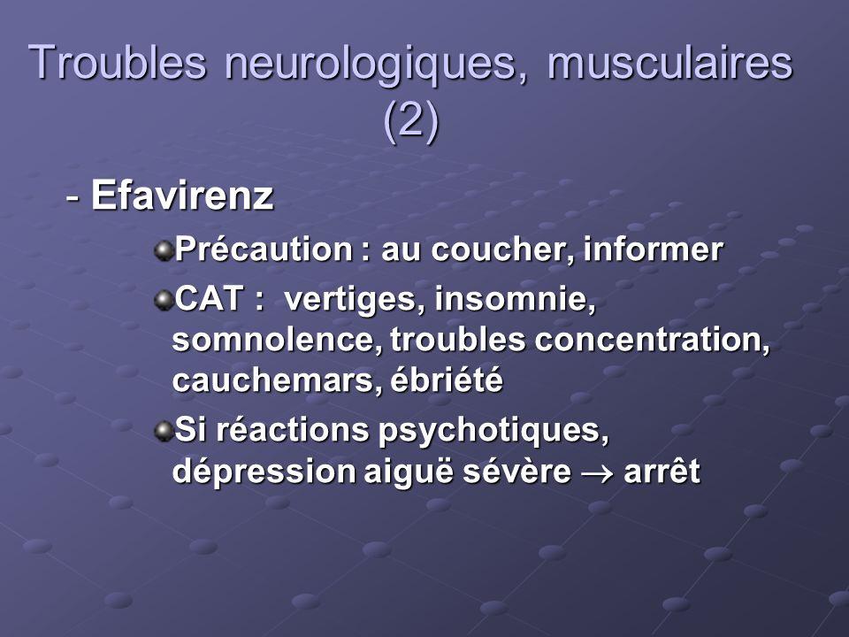 Troubles neurologiques, musculaires (2) - Efavirenz Précaution : au coucher, informer CAT : vertiges, insomnie, somnolence, troubles concentration, ca