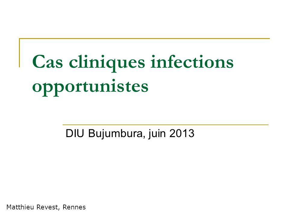 Cas cliniques infections opportunistes DIU Bujumbura, juin 2013 Matthieu Revest, Rennes