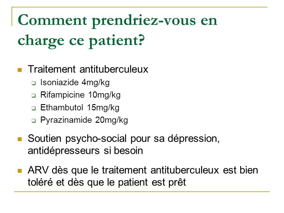 Comment prendriez-vous en charge ce patient? Traitement antituberculeux Isoniazide 4mg/kg Rifampicine 10mg/kg Ethambutol 15mg/kg Pyrazinamide 20mg/kg