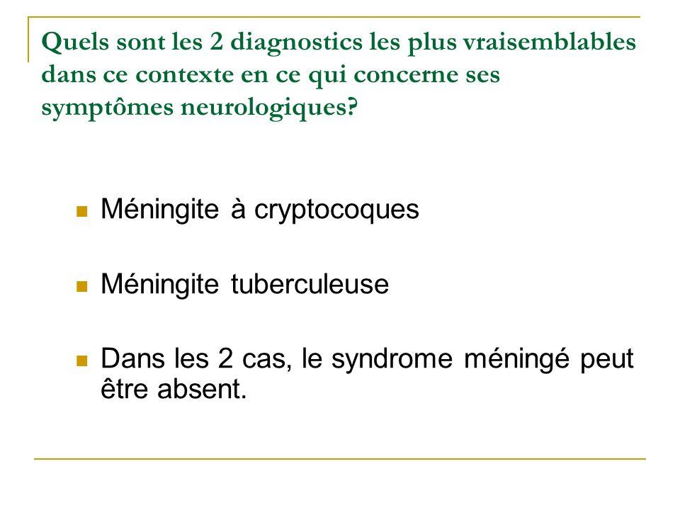 Quels sont les 2 diagnostics les plus vraisemblables dans ce contexte en ce qui concerne ses symptômes neurologiques? Méningite à cryptocoques Méningi