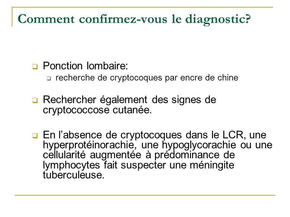 Comment confirmez-vous le diagnostic? Ponction lombaire: recherche de cryptocoques par encre de chine Rechercher également des signes de cryptococcose