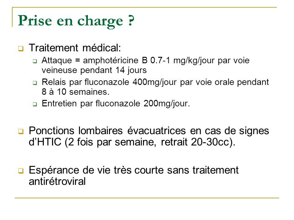 Prise en charge ? Traitement médical: Attaque = amphotéricine B 0.7-1 mg/kg/jour par voie veineuse pendant 14 jours Relais par fluconazole 400mg/jour